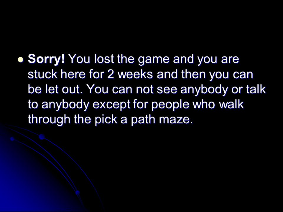 Sorry.You lost the game and you are stuck here for 2 weeks and then you can be let out.