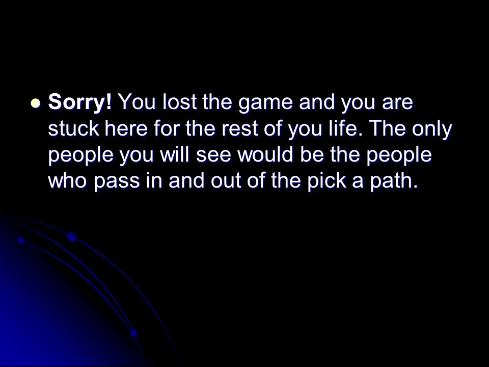 Sorry! You lost the game and you are stuck here for the rest of you life. The only people you will see would be the people who pass in and out of the