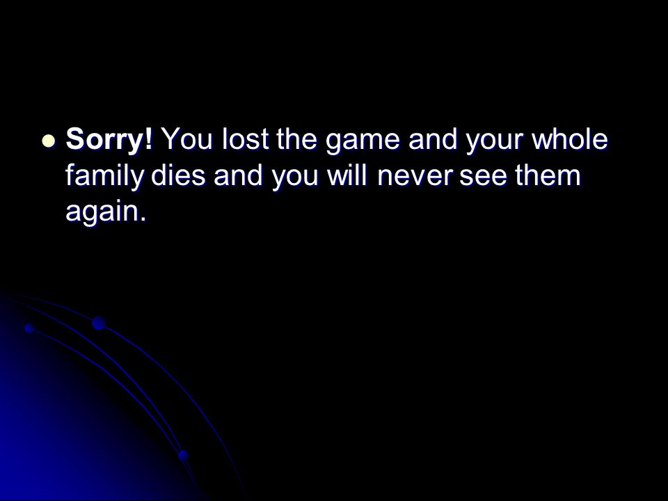 Sorry.You lost the game and your whole family dies and you will never see them again.