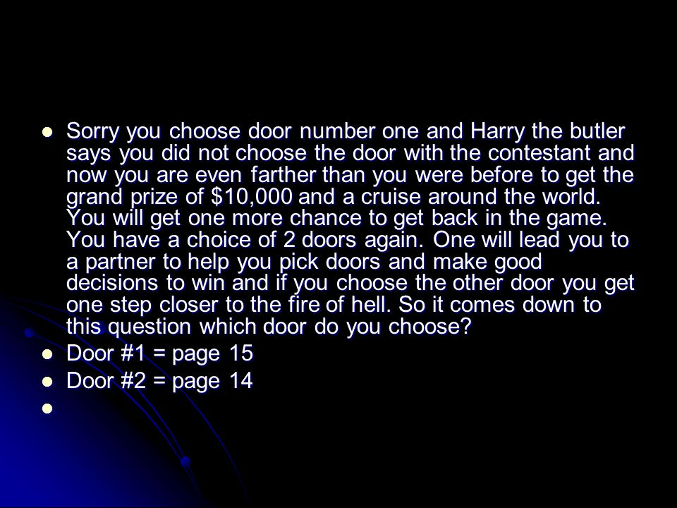 Sorry you choose door number one and Harry the butler says you did not choose the door with the contestant and now you are even farther than you were