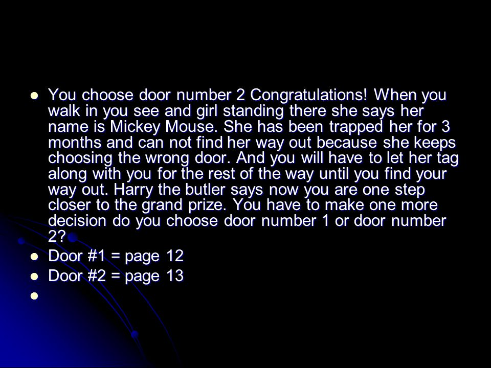 You choose door number 2 Congratulations! When you walk in you see and girl standing there she says her name is Mickey Mouse. She has been trapped her