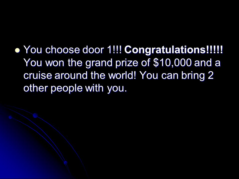 You choose door 1!!! Congratulations!!!!! You won the grand prize of $10,000 and a cruise around the world! You can bring 2 other people with you. You