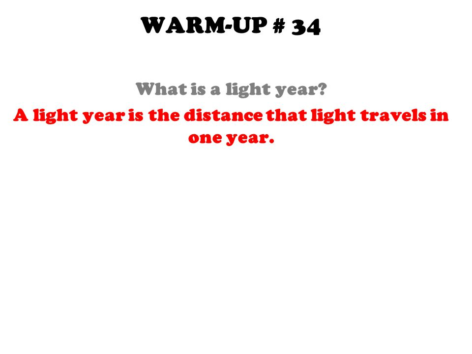 WARM-UP # 34 What is a light year? A light year is the distance that light travels in one year.