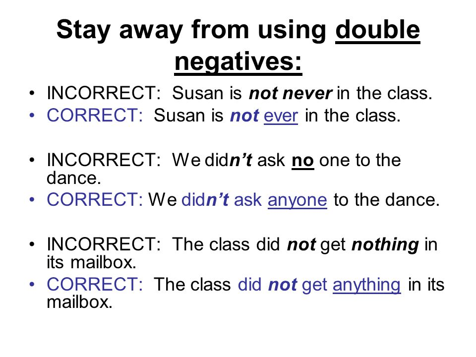 Stay away from using double negatives: INCORRECT: Susan is not never in the class.