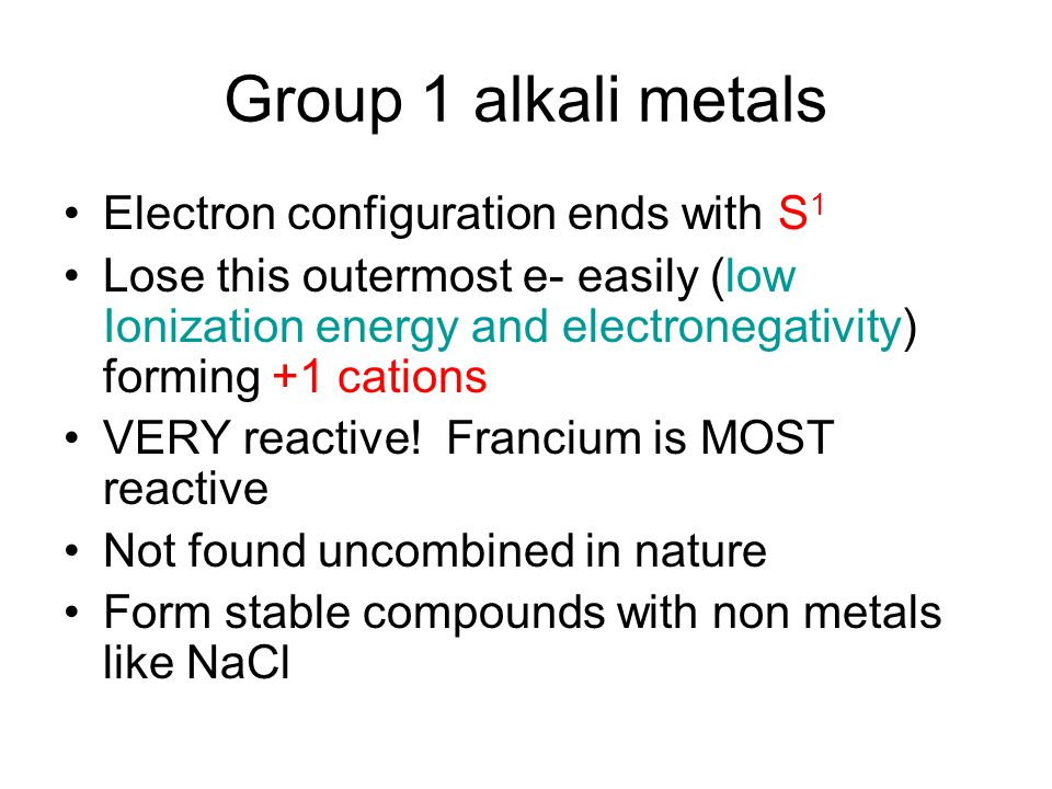 Group 1 alkali metals Electron configuration ends with S 1 Lose this outermost e- easily (low Ionization energy and electronegativity) forming +1 cations VERY reactive.
