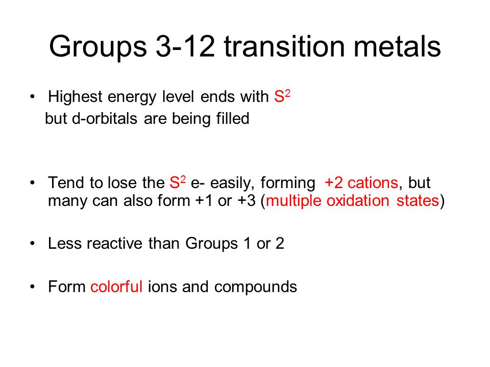 Groups 3-12 transition metals Highest energy level ends with S 2 but d-orbitals are being filled Tend to lose the S 2 e- easily, forming +2 cations, b