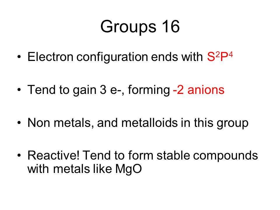 Groups 16 Electron configuration ends with S 2 P 4 Tend to gain 3 e-, forming -2 anions Non metals, and metalloids in this group Reactive! Tend to for