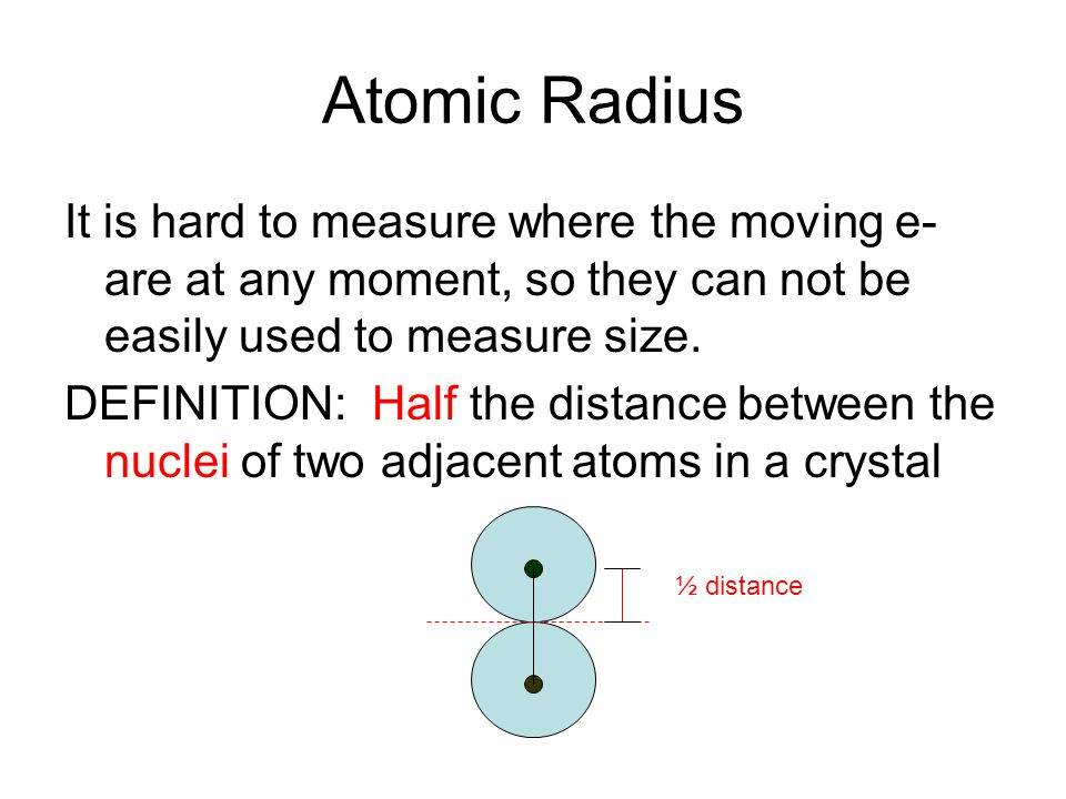 Atomic Radius It is hard to measure where the moving e- are at any moment, so they can not be easily used to measure size. DEFINITION: Half the distan
