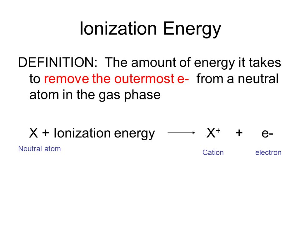 Ionization Energy DEFINITION: The amount of energy it takes to remove the outermost e- from a neutral atom in the gas phase X + Ionization energy X + + e- Neutral atom Cation electron