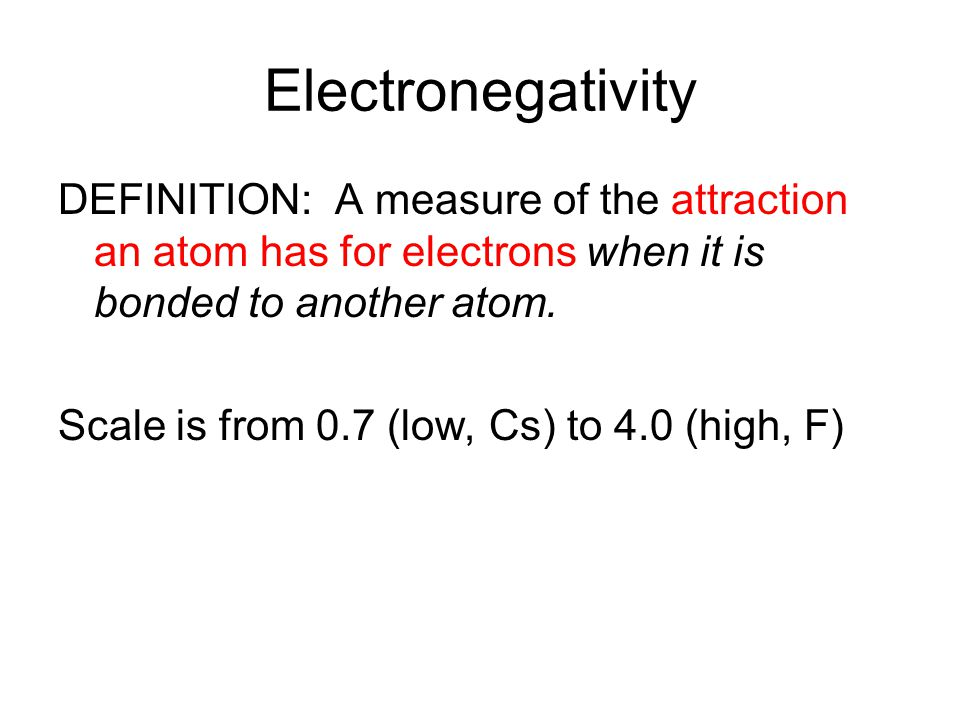 Electronegativity DEFINITION: A measure of the attraction an atom has for electrons when it is bonded to another atom. Scale is from 0.7 (low, Cs) to