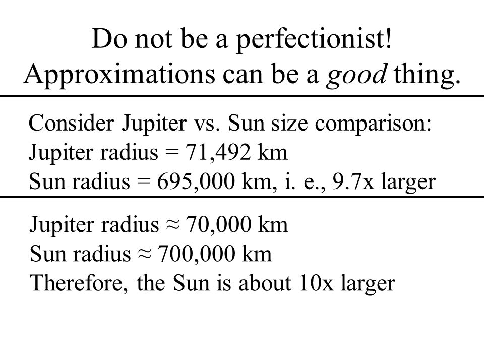 Do not be a perfectionist! Approximations can be a good thing. Consider Jupiter vs. Sun size comparison: Jupiter radius = 71,492 km Sun radius = 695,0