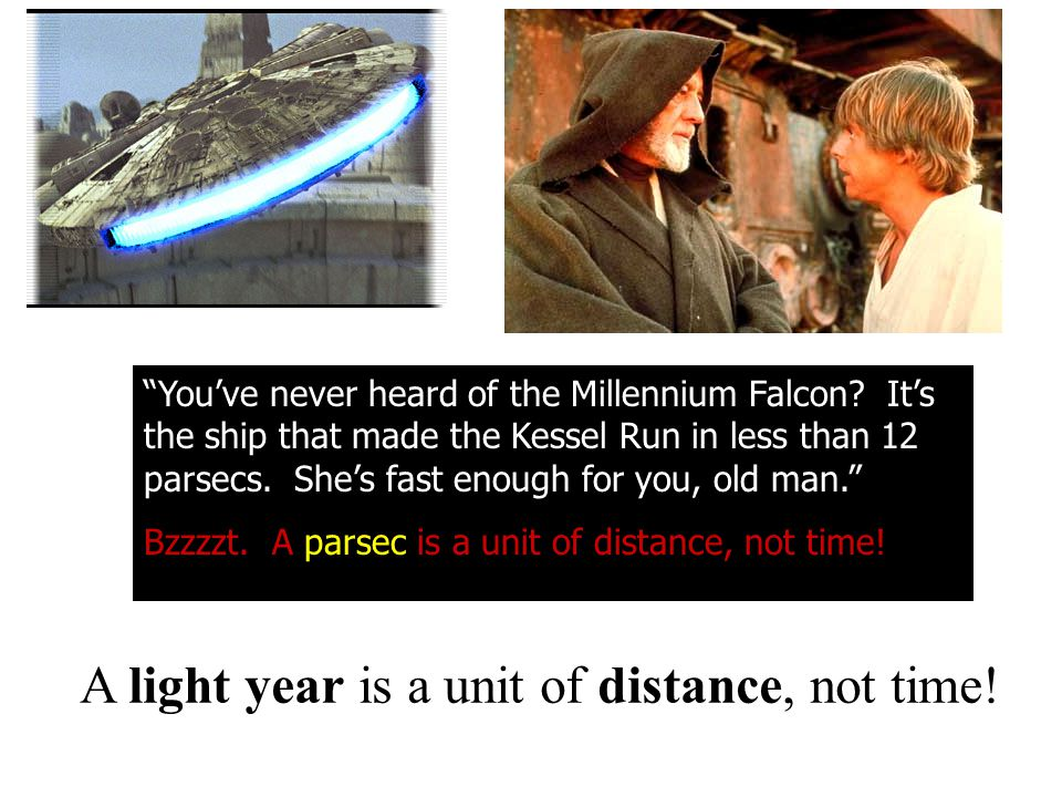"""""""You've never heard of the Millennium Falcon? It's the ship that made the Kessel Run in less than 12 parsecs. She's fast enough for you, old man."""" Bzz"""