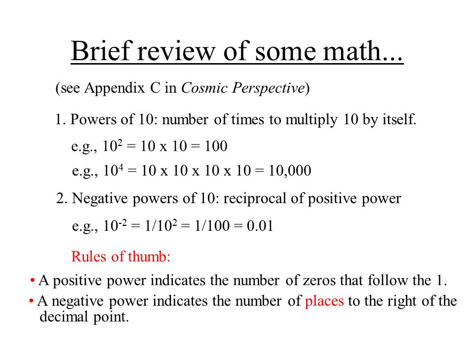 Brief review of some math... (see Appendix C in Cosmic Perspective) 1. Powers of 10: number of times to multiply 10 by itself. e.g., 10 2 = 10 x 10 =
