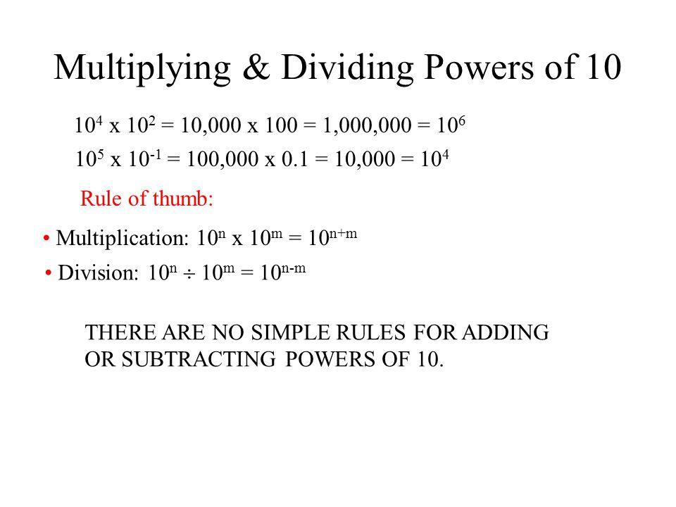 Multiplying & Dividing Powers of 10 10 4 x 10 2 = 10,000 x 100 = 1,000,000 = 10 6 10 5 x 10 -1 = 100,000 x 0.1 = 10,000 = 10 4 Rule of thumb: Multipli