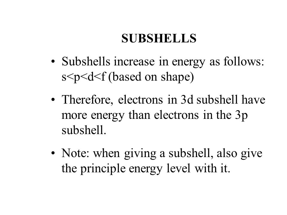 SUBSHELLS Subshells increase in energy as follows: s<p<d<f (based on shape) Therefore, electrons in 3d subshell have more energy than electrons in the 3p subshell.