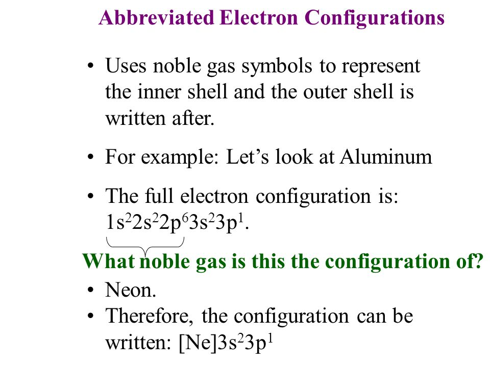 Abbreviated Electron Configurations Uses noble gas symbols to represent the inner shell and the outer shell is written after.