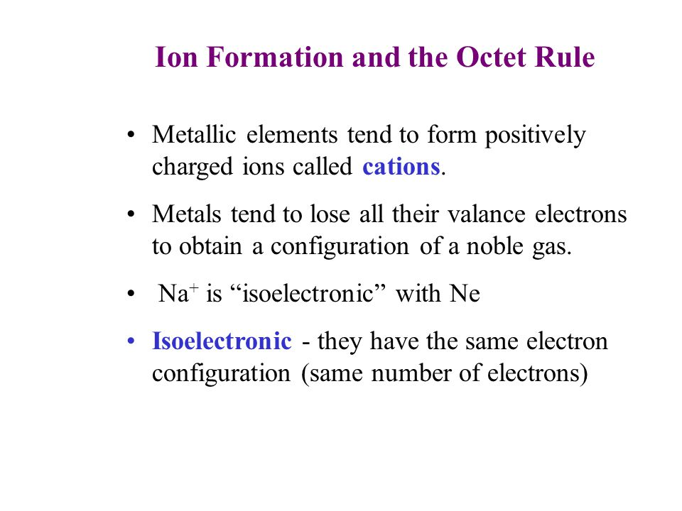 Ion Formation and the Octet Rule 6 Metallic elements tend to form positively charged ions called cations.