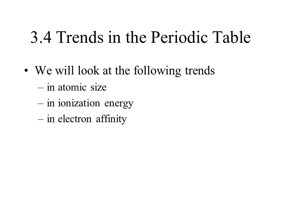 3.4 Trends in the Periodic Table We will look at the following trends –in atomic size –in ionization energy –in electron affinity