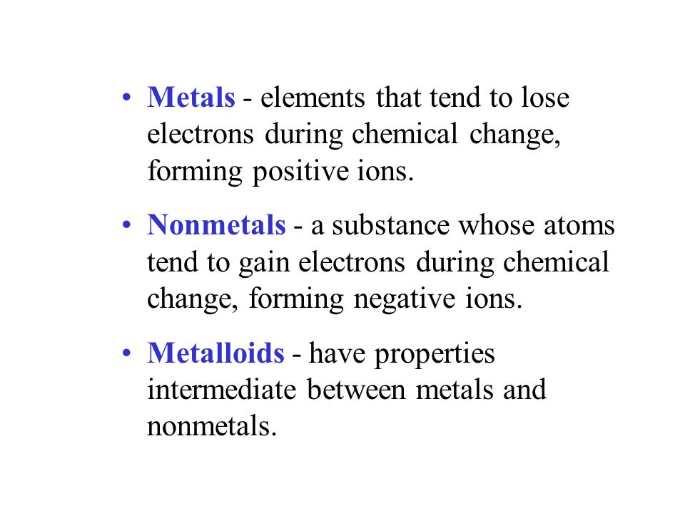 Metals - elements that tend to lose electrons during chemical change, forming positive ions.