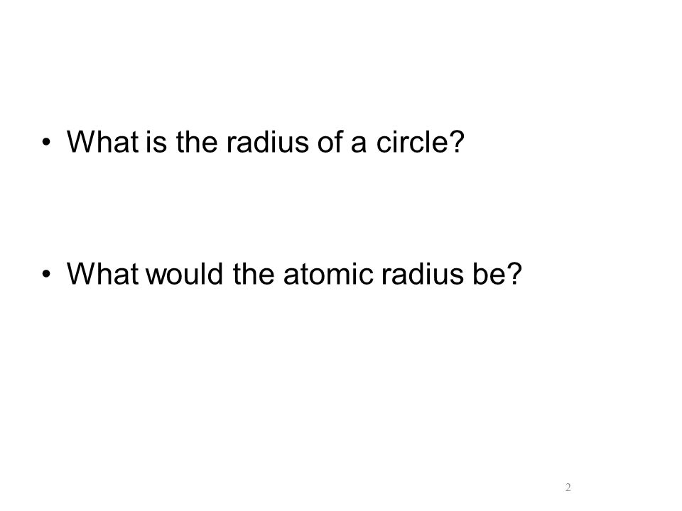 2 What is the radius of a circle? What would the atomic radius be? 2