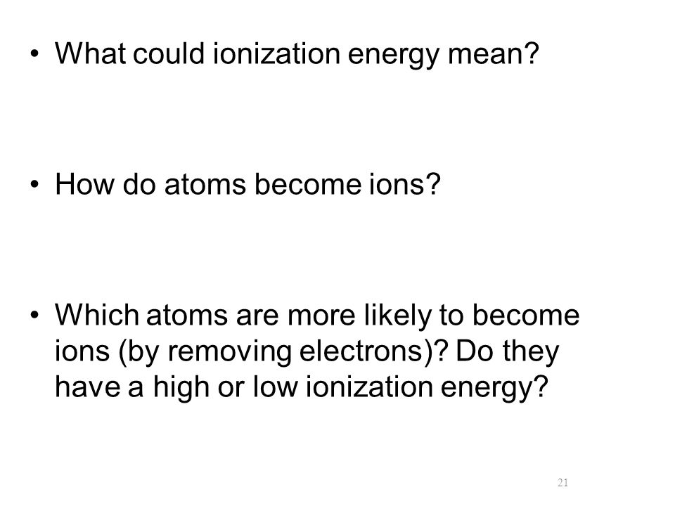21 What could ionization energy mean? How do atoms become ions? Which atoms are more likely to become ions (by removing electrons)? Do they have a hig