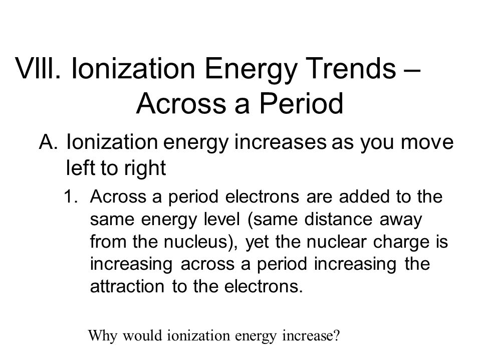 Vlll. Ionization Energy Trends – Across a Period A. Ionization energy increases as you move left to right 1. Across a period electrons are added to th