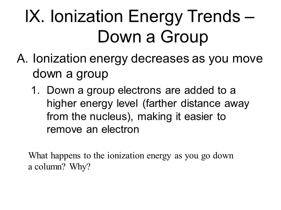 lX. Ionization Energy Trends – Down a Group A. Ionization energy decreases as you move down a group 1. Down a group electrons are added to a higher en