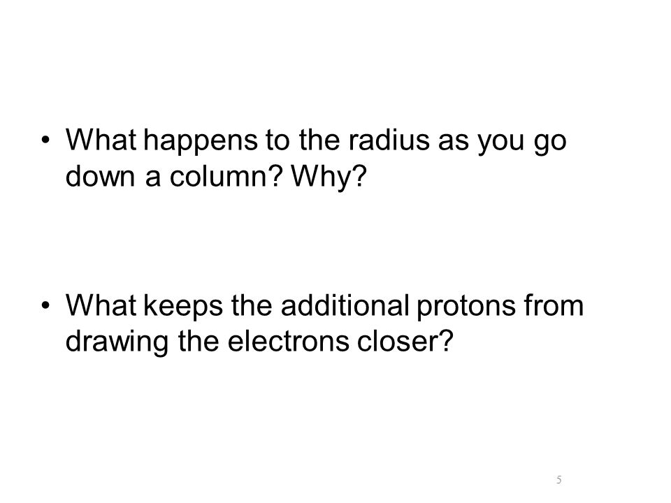 5 What happens to the radius as you go down a column? Why? What keeps the additional protons from drawing the electrons closer? 5