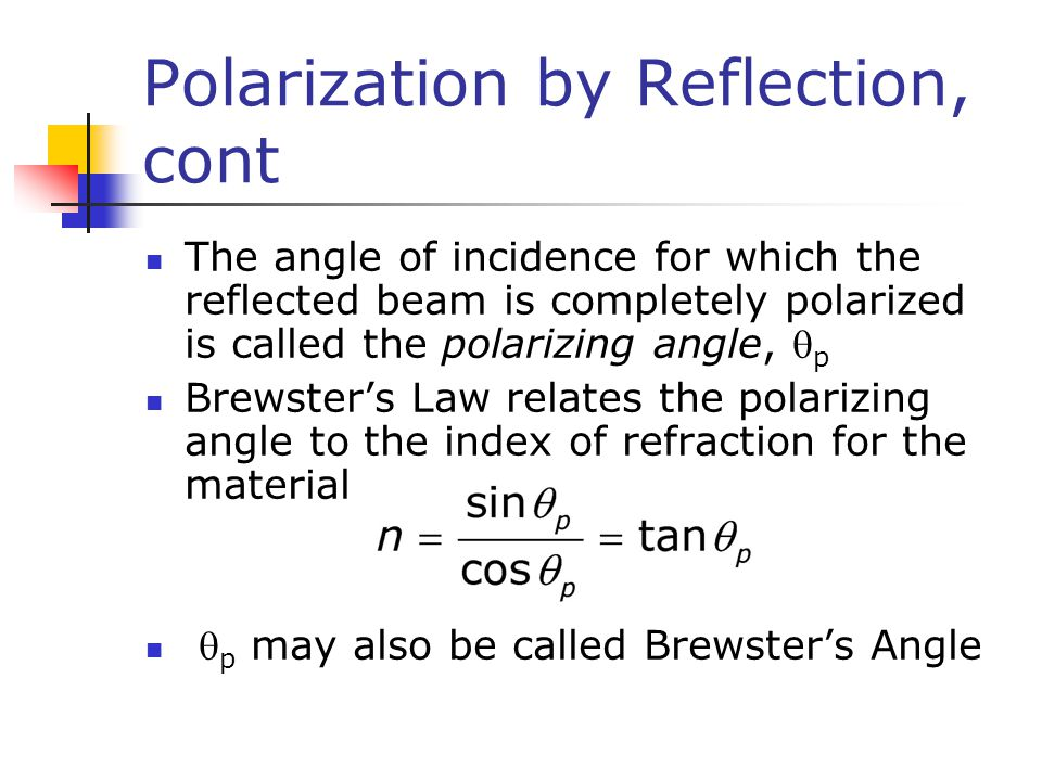 Polarization by Reflection, cont The angle of incidence for which the reflected beam is completely polarized is called the polarizing angle,  p Brews