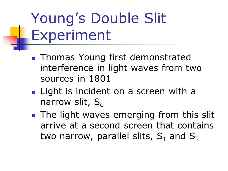 Young's Double Slit Experiment Thomas Young first demonstrated interference in light waves from two sources in 1801 Light is incident on a screen with