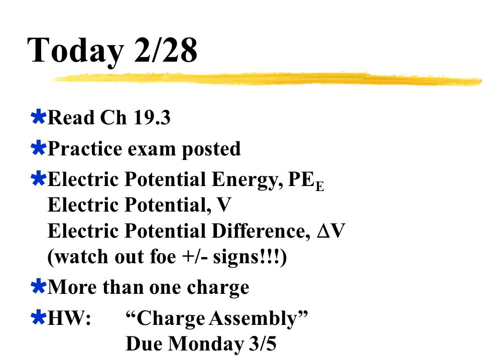 Today 2/28  Read Ch 19.3  Practice exam posted  Electric Potential Energy, PE E Electric Potential, V Electric Potential Difference,  V (watch out foe +/- signs!!!)  More than one charge  HW: Charge Assembly Due Monday 3/5