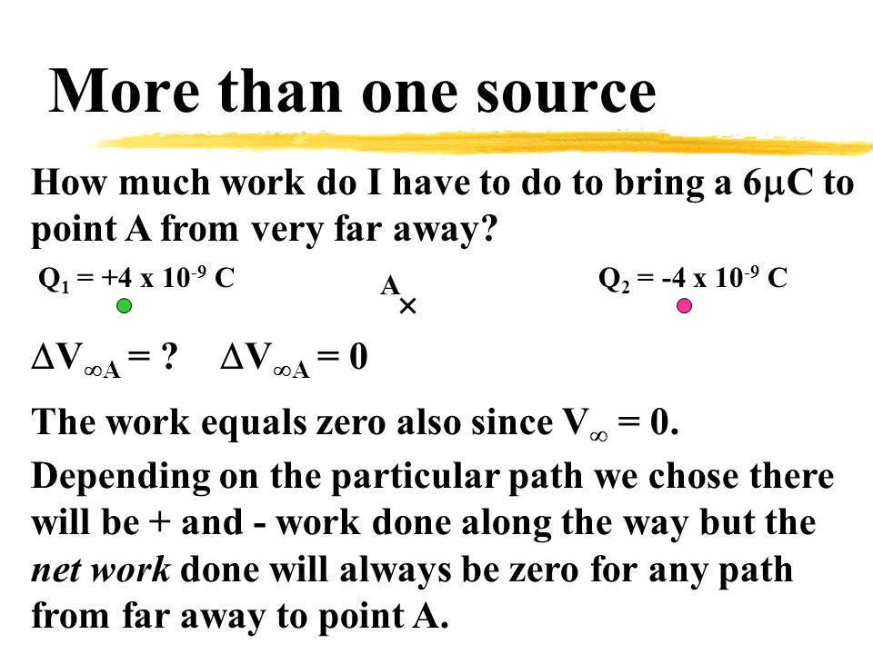 More than one source A Q 1 = +4 x 10 -9 CQ 2 = -4 x 10 -9 C  V  A = .