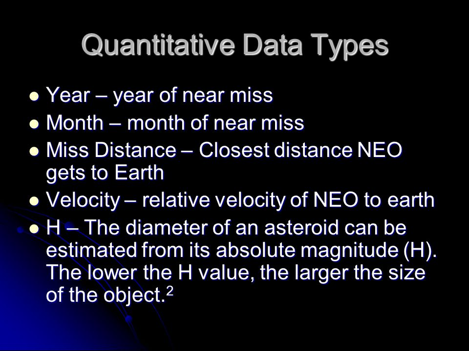 Quantitative Data Types Year – year of near miss Year – year of near miss Month – month of near miss Month – month of near miss Miss Distance – Closest distance NEO gets to Earth Miss Distance – Closest distance NEO gets to Earth Velocity – relative velocity of NEO to earth Velocity – relative velocity of NEO to earth H – The diameter of an asteroid can be estimated from its absolute magnitude (H).