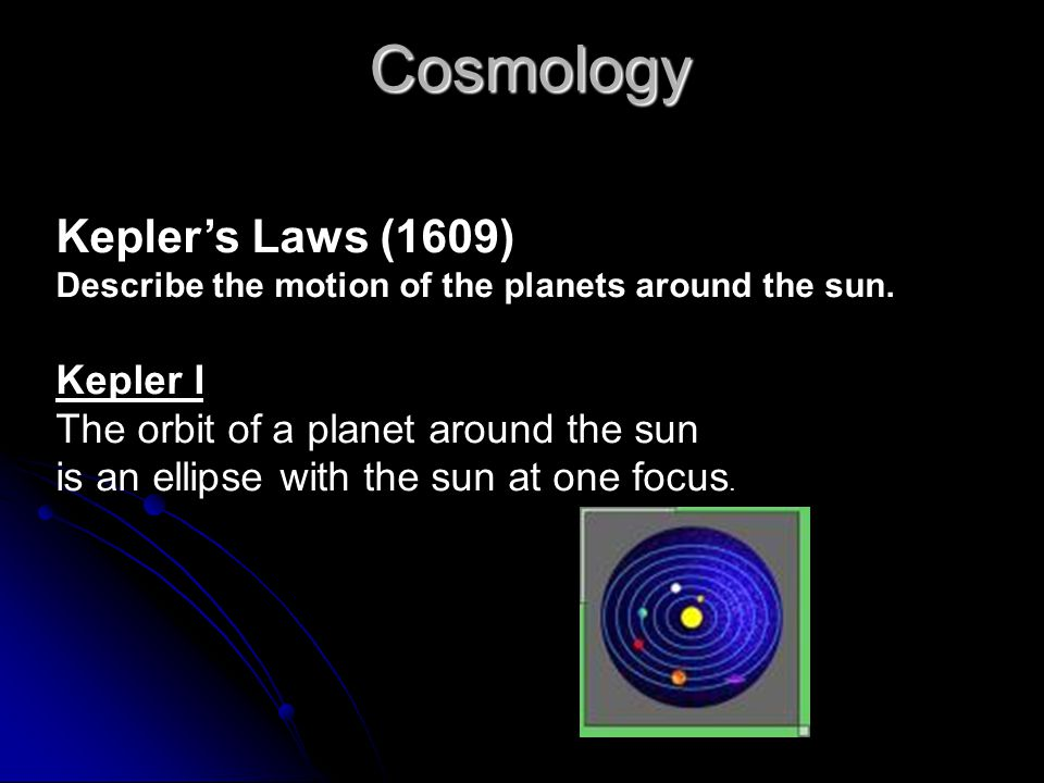 Cosmology Kepler's Laws (1609) Describe the motion of the planets around the sun. Kepler I The orbit of a planet around the sun is an ellipse with the