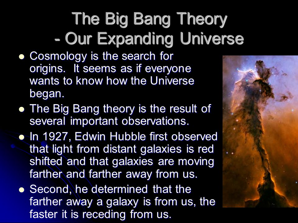 The Big Bang Theory - Our Expanding Universe Cosmology is the search for origins. It seems as if everyone wants to know how the Universe began. Cosmol