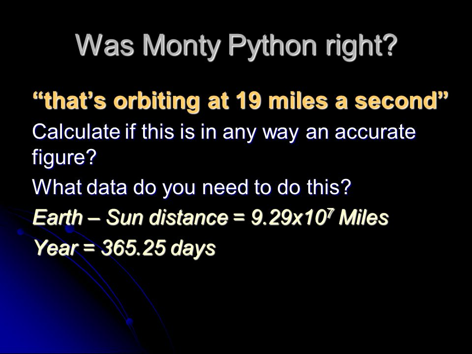"Was Monty Python right? ""that's orbiting at 19 miles a second"" Calculate if this is in any way an accurate figure? What data do you need to do this? E"