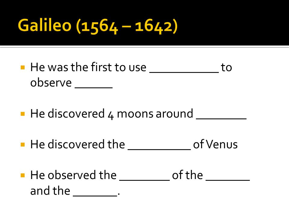  He was the first to use ___________ to observe ______  He discovered 4 moons around ________  He discovered the __________ of Venus  He observed