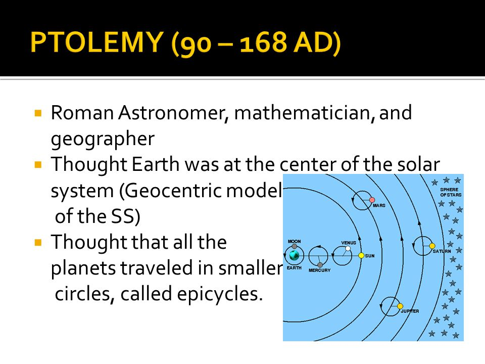  Roman Astronomer, mathematician, and geographer  Thought Earth was at the center of the solar system (Geocentric model of the SS)  Thought that al