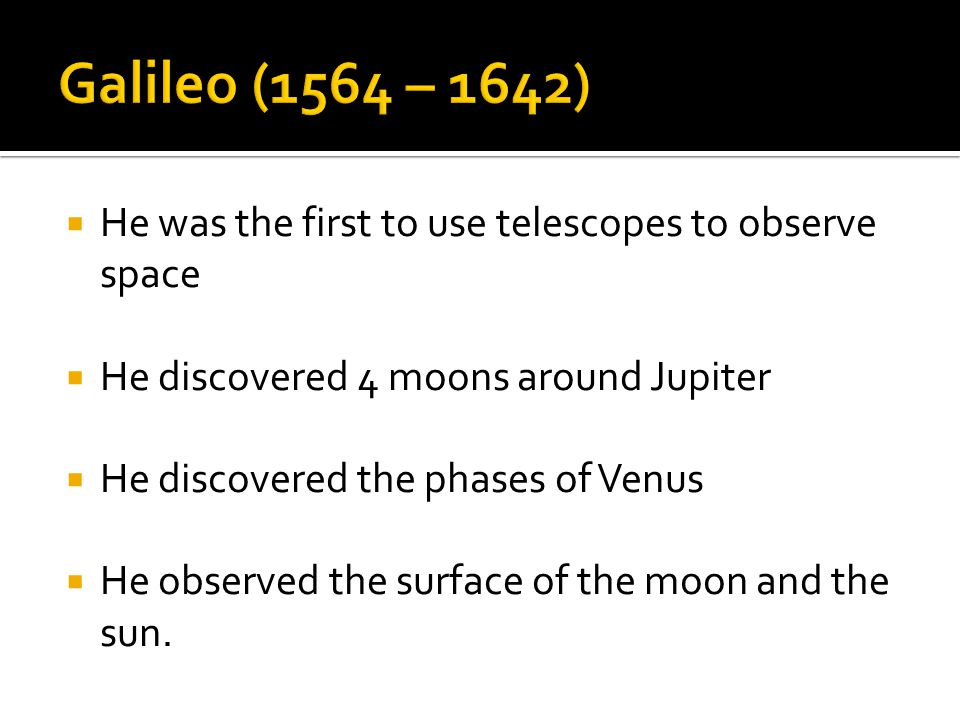  He was the first to use telescopes to observe space  He discovered 4 moons around Jupiter  He discovered the phases of Venus  He observed the sur