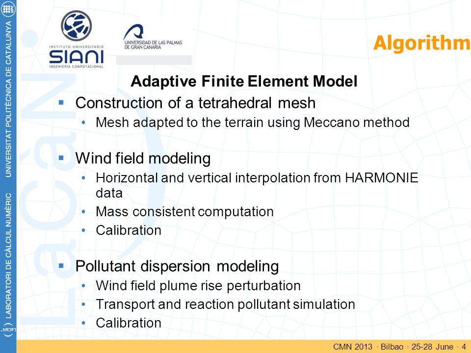 Algorithm Adaptive Finite Element Model  Construction of a tetrahedral mesh Mesh adapted to the terrain using Meccano method  Wind field modeling Horizontal and vertical interpolation from HARMONIE data Mass consistent computation Calibration  Pollutant dispersion modeling Wind field plume rise perturbation Transport and reaction pollutant simulation Calibration CMN 2013 · Bilbao · 25-28 June · 4