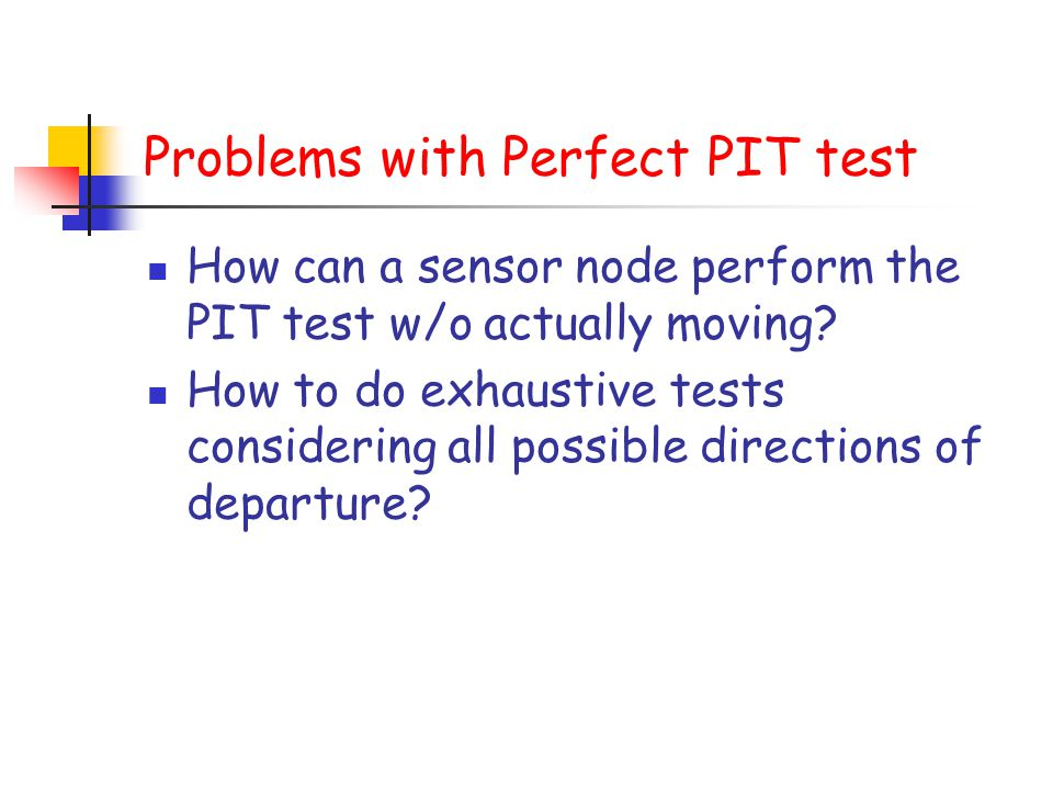 Problems with Perfect PIT test How can a sensor node perform the PIT test w/o actually moving? How to do exhaustive tests considering all possible dir