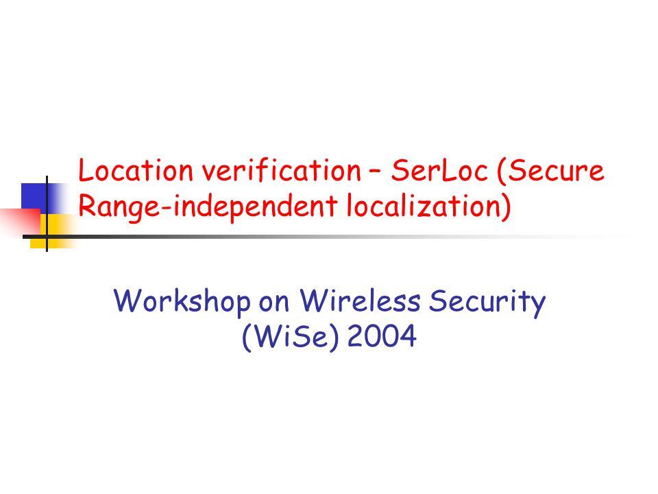 Location verification – SerLoc (Secure Range-independent localization) Workshop on Wireless Security (WiSe) 2004