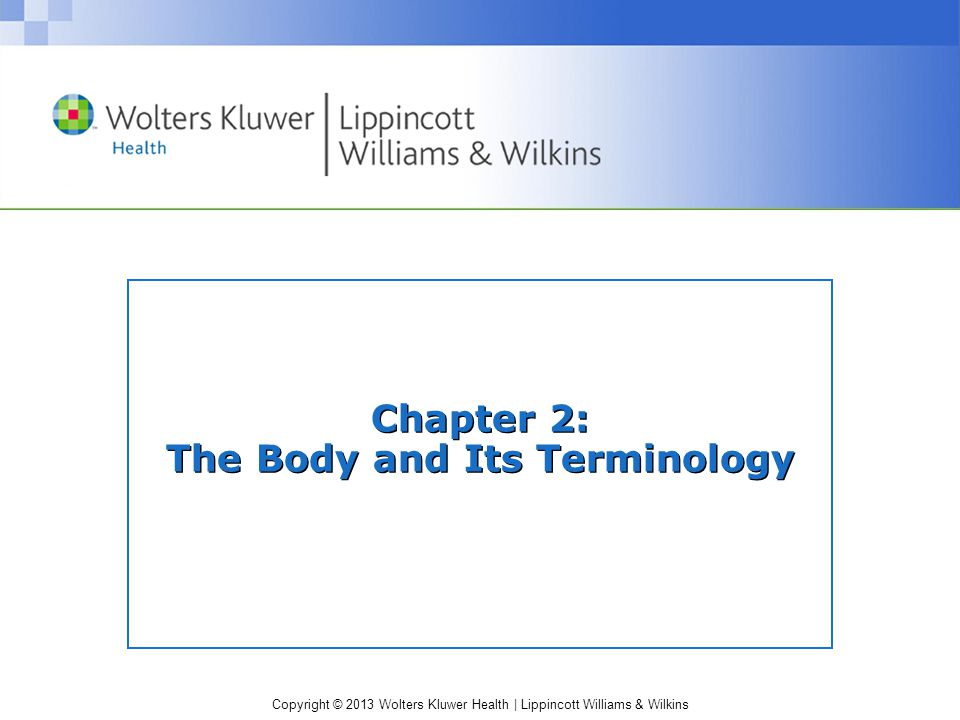 Copyright © 2013 Wolters Kluwer Health | Lippincott Williams & Wilkins Chapter 2: The Body and Its Terminology