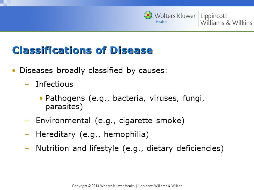 Copyright © 2013 Wolters Kluwer Health | Lippincott Williams & Wilkins Classifications of Disease Diseases broadly classified by causes: –Infectious P