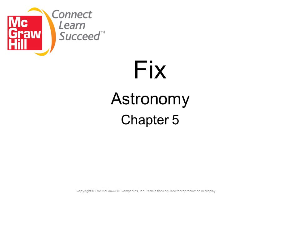 Copyright © The McGraw-Hill Companies, Inc. Permission required for reproduction or display. Fix Astronomy Chapter 5