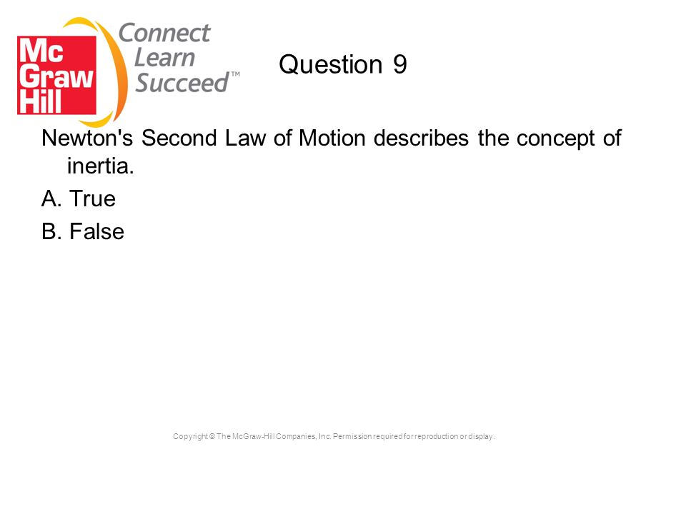 Copyright © The McGraw-Hill Companies, Inc. Permission required for reproduction or display. Question 9 Newton's Second Law of Motion describes the co
