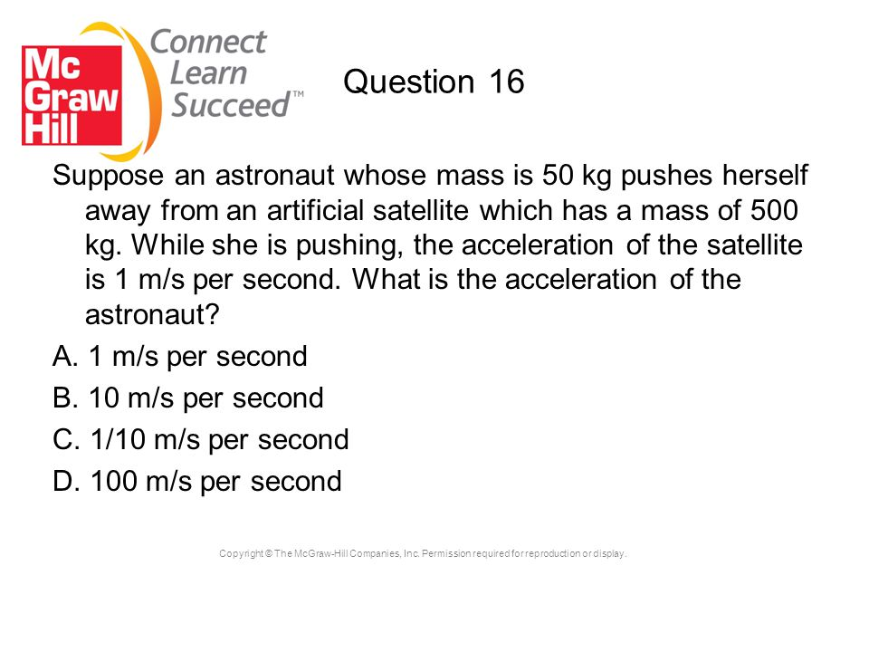 Copyright © The McGraw-Hill Companies, Inc. Permission required for reproduction or display. Question 16 Suppose an astronaut whose mass is 50 kg push