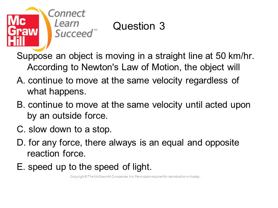 Copyright © The McGraw-Hill Companies, Inc. Permission required for reproduction or display. Question 3 Suppose an object is moving in a straight line