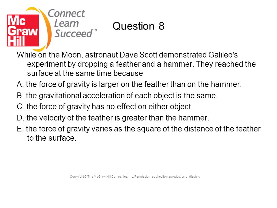 Copyright © The McGraw-Hill Companies, Inc. Permission required for reproduction or display. Question 8 While on the Moon, astronaut Dave Scott demons