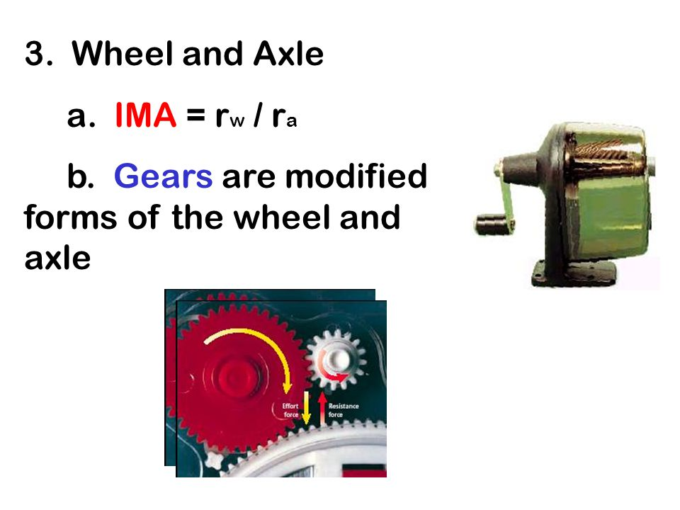 3. Wheel and Axle a. IMA = rw rw / rara b. Gears are modified forms of the wheel and axle